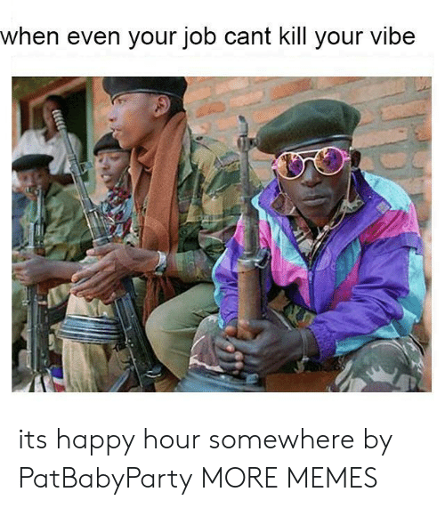 Dank, Memes, and Target: when even your job cant kill your vibe its happy hour somewhere by PatBabyParty MORE MEMES