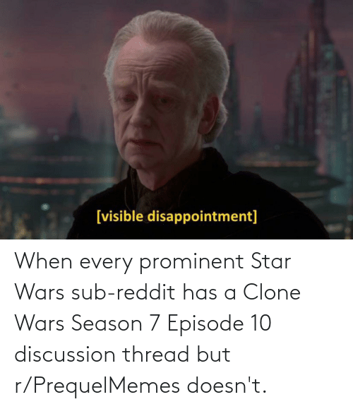 clone wars: When every prominent Star Wars sub-reddit has a Clone Wars Season 7 Episode 10 discussion thread but r/PrequelMemes doesn't.