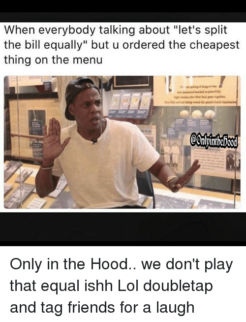 "Equalism: When everybody talking about ""let's split  the bill equally"" but u ordered the cheapest  thing on the menu  @OnlpintheFoo0d Only in the Hood.. we don't play that equal ishh Lol doubletap and tag friends for a laugh"