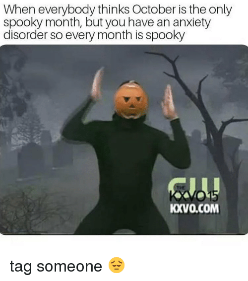 Memes, Anxiety, and Tag Someone: When everybody thinks October is the only  spooky month, but you have an anxiety  disorder so every month is spooky  KXVO.COM tag someone 😔
