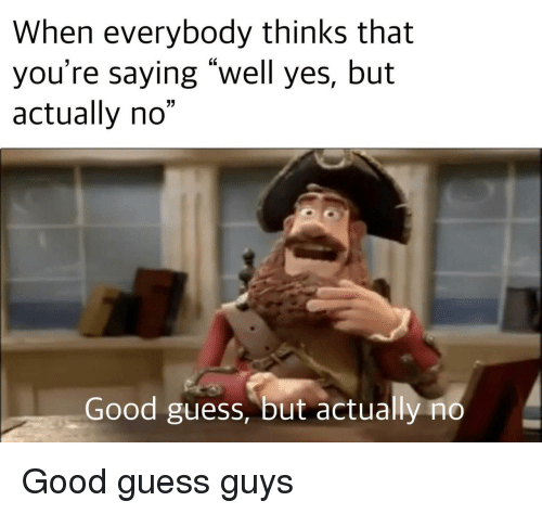 """Good, Guess, and Yes: When everybody thinks that  you're saying """"well yes, but  actually no""""  03  Good guess, but actually no Good guess guys"""