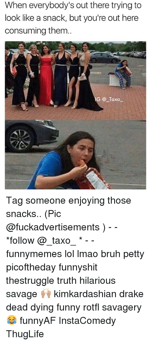 deads: When everybody's out there trying to  look like a snack, but you're out here  consuming them.  IG Taxo_ Tag someone enjoying those snacks.. (Pic @fuckadvertisements ) - - *follow @_taxo_ * - - funnymemes lol lmao bruh petty picoftheday funnyshit thestruggle truth hilarious savage 🙌🏽 kimkardashian drake dead dying funny rotfl savagery 😂 funnyAF InstaComedy ThugLife