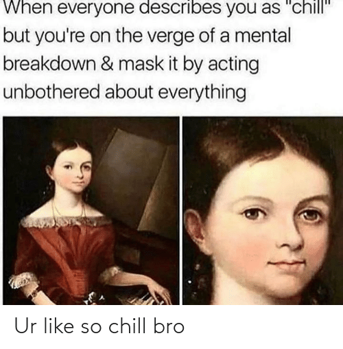"""Chill Bro: When everyone describes you as """"chill""""  but you're on the verge of a mental  breakdown & mask it by acting  unbothered about everything Ur like so chill bro"""