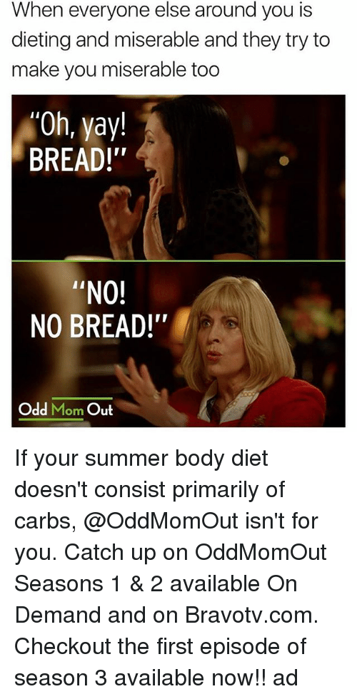 "Summer Body: When everyone else around you is  dieting and miserable and they try to  make you miserable too  Oh, yay!  BREAD!""  ""NO!  NO BREAD!'  ir  Odd Mom Out If your summer body diet doesn't consist primarily of carbs, @OddMomOut isn't for you. Catch up on OddMomOut Seasons 1 & 2 available On Demand and on Bravotv.com. Checkout the first episode of season 3 available now!! ad"