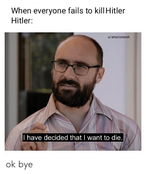 Kill Hitler: When everyone fails to kill Hitler  Hitler:  u/amalsreesh  I have decided that I want to die. ok bye