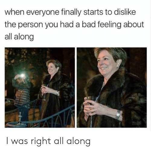 Bad, Dank, and 🤖: when everyone finally starts to dislike  the person you had a bad feeling about  all along I was right all along