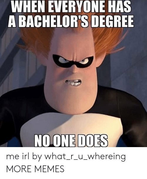 What R: WHEN EVERYONE HAS  A BACHELOR'S DEGREE  NOONE DOES me irl by what_r_u_whereing MORE MEMES