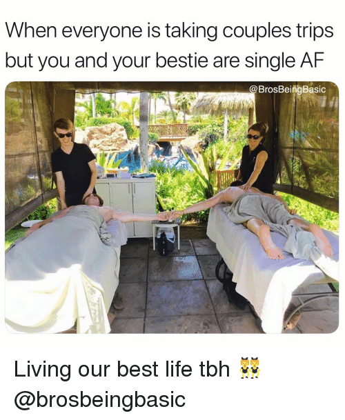 Af, Life, and Tbh: When everyone is taking couples trips  but you and your bestie are single AF  @BrosBeingBasic Living our best life tbh 👯♀️ @brosbeingbasic