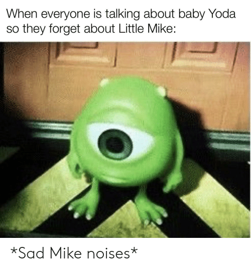 Yoda, Sad, and Baby: When everyone is talking about baby Yoda  so they forget about Little Mike: *Sad Mike noises*