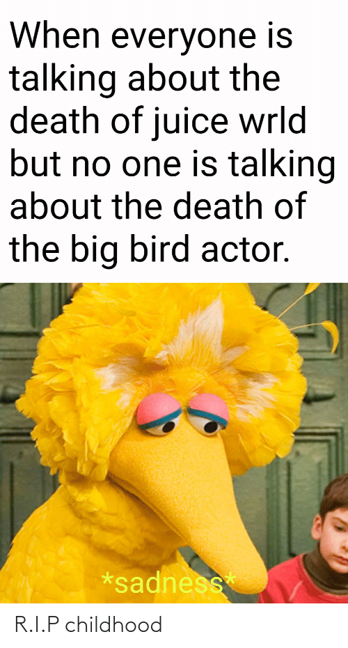 Juice: When everyone is  talking about the  death of juice wrld  but no one is talking  about the death of  the big bird actor.  *sadness R.I.P childhood