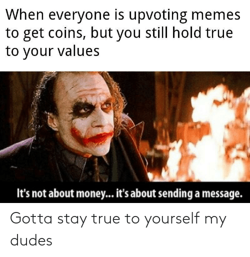 My Dudes: When everyone is upvoting memes  to get coins, but you still hold true  to your values  It's not about money... it's about sending a message. Gotta stay true to yourself my dudes
