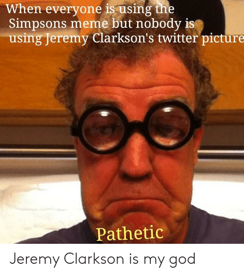 The Simpsons Meme: When everyone is using the  Simpsons meme but nobody ist  using Jeremy Clarkson's twitter picture  Pathetic Jeremy Clarkson is my god