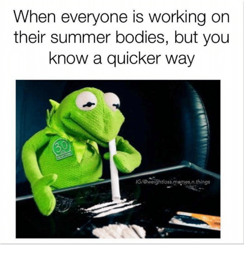 Summer Bodies: When everyone is working on  their summer bodies, but you  know a quicker way  IG/@weightloss memesin. things