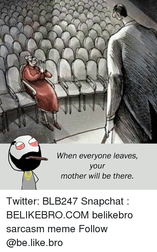 Be Like, Meme, and Memes: When everyone leaves,  your  mother will be there. Twitter: BLB247 Snapchat : BELIKEBRO.COM belikebro sarcasm meme Follow @be.like.bro