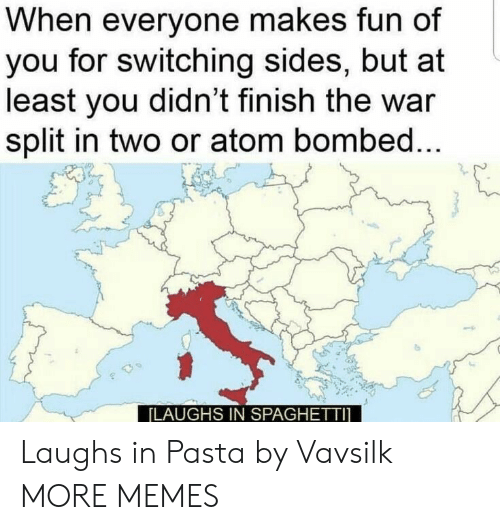 Dank, Memes, and Target: When everyone makes fun of  you for switching sides, but at  least you didn't finish the war  split in two or atom bombed...  [LAUGHS IN SPAGHETTI Laughs in Pasta by Vavsilk MORE MEMES