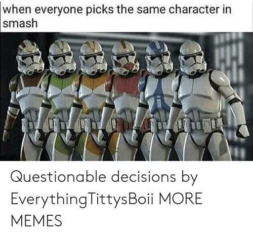 Dank, Memes, and Smashing: when everyone picks the same character in  smash Questionable decisions by EverythingTittysBoii MORE MEMES