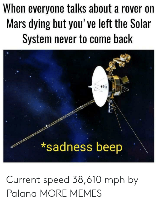 Dank, Memes, and Target: When everyone talks about a rover on  Mars dying but you've left the Solar  System never to come back  *sadness beep Current speed 38,610 mph by Palana MORE MEMES