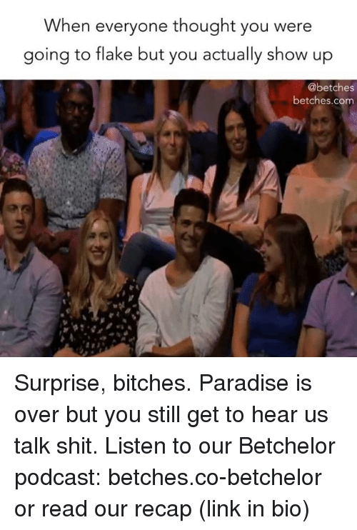 Showe: When everyone thought you were  going to flake but you actually show up  @betches  betches.com Surprise, bitches. Paradise is over but you still get to hear us talk shit. Listen to our Betchelor podcast: betches.co-betchelor or read our recap (link in bio)