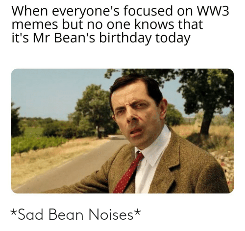 Sad: When everyone's focused on WW3  memes but no one knows that  it's Mr Bean's birthday today *Sad Bean Noises*