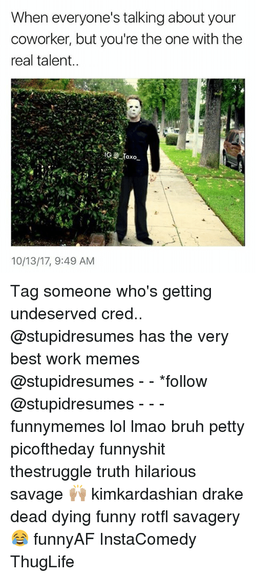 Work Memes: When everyone's talking about your  coworker, but you're the one with the  real talent  10/13/17, 9:49 AM Tag someone who's getting undeserved cred.. @stupidresumes has the very best work memes @stupidresumes - - *follow @stupidresumes - - - funnymemes lol lmao bruh petty picoftheday funnyshit thestruggle truth hilarious savage 🙌🏽 kimkardashian drake dead dying funny rotfl savagery 😂 funnyAF InstaComedy ThugLife