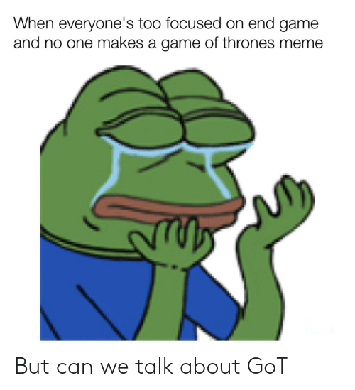 game of thrones meme: When everyone's too focused on end game  and no one makes a game of thrones meme But can we talk about GoT