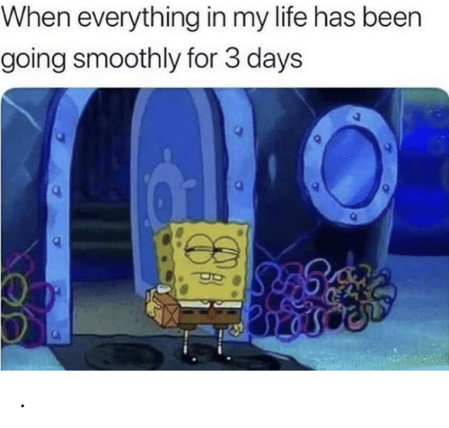 Life, Been, and For: When everything in my life has been  going smoothly for 3 days .