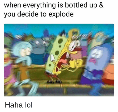 Haha Lol: when everything is bottled up &  you decide to explode Haha lol
