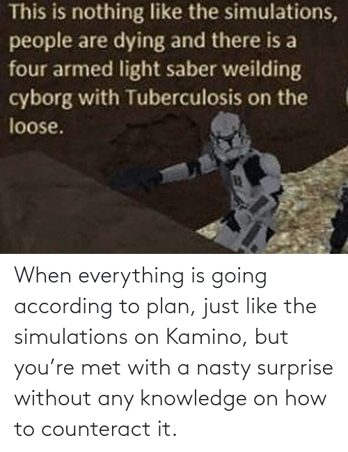 kamino: When everything is going according to plan, just like the simulations on Kamino, but you're met with a nasty surprise without any knowledge on how to counteract it.