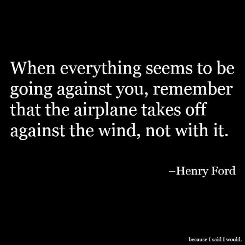 Airplane, Ford, and Henry Ford: When everything seems to be  going against you, remember  that the airplane takes off  against the wind, not with it.  -Henry Ford  because I said I would