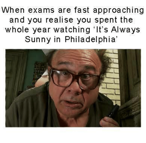 It's Always Sunny in Philadelphia: When exams are fast approaching  and you realise you spent the  whole year watching It's Always  Sunny in Philadelphia'