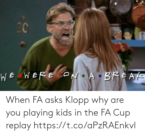 playing: When FA asks Klopp why are you playing kids in the FA Cup replay https://t.co/aPzRAEnkvl