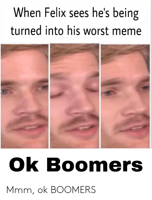 Meme, Boomers, and Felix: When Felix sees he's being  turned into his worst meme  Ok Boomers Mmm, ok BOOMERS
