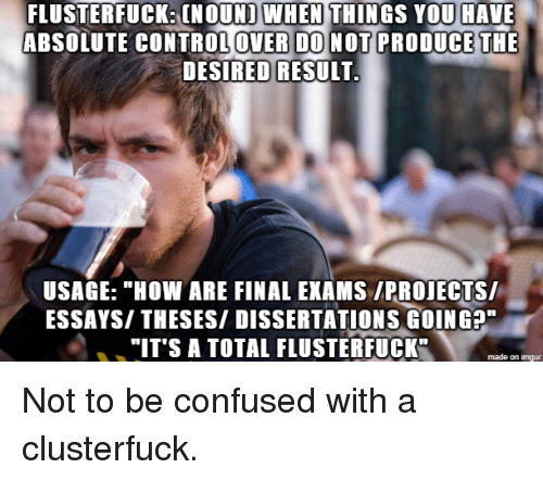 """Confused, Imgur, and How: WHEN  FLUSTERFUCK: (NOUND THINGS YOU HAUE  ABSOLUTE CONTROLOVER DONOT PRODUCE THE  DESIRED RESULT  USAGE: """"HOW ARE FINAL EXAMS /PROIECTS/  ESSAYS/ THESES/ DISSERTATIONS GOING?""""  """"IT'S A TOTAL FLUSTERFUCK""""  made on imgur Not to be confused with a clusterfuck."""