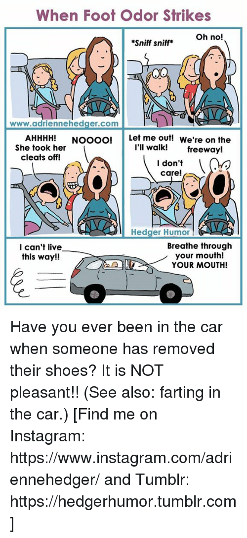 sniff sniff: When Foot Odor Strikes  Oh no!  *Sniff sniff  www.adriennehedger.com  AHHHH!  Noooo! Let me out!  We're on the  I'll walk!  She took her  freeway!  cleats off!  I don't  care!  Hedger Humor  Breathe through  I can't live  this way!!  your mouth!  YOUR MOUTH! Have you ever been in the car when someone has removed their shoes? It is NOT pleasant!! (See also: farting in the car.)  [Find me on Instagram: https://www.instagram.com/adriennehedger/ and Tumblr: https://hedgerhumor.tumblr.com]