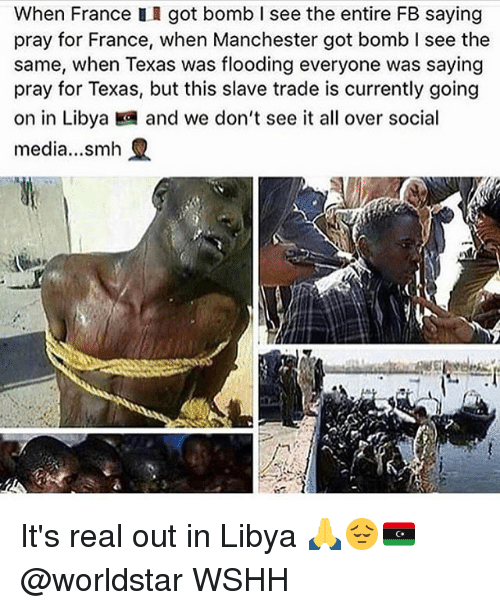 Memes, Smh, and Social Media: When France II got bomb I see the entire FB saying  pray for France, when Manchester got bomb I see the  same, when Texas was flooding everyone was saying  pray for Texas, but this slave trade is currently going  on in Libya and we don't see it all over social  media...smh It's real out in Libya 🙏😔🇱🇾 @worldstar WSHH