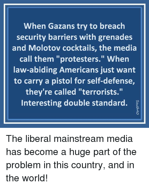 """Memes, World, and 🤖: When Gazans try to breach  security barriers with grenades  and Molotov cocktails, the media  call them """"protesters."""" Whern  law-abiding Americans just want  to carry a pistol for self-defense,  they're called """"terrorists.""""  Interesting double standard. ? The liberal mainstream media has become a huge part of the problem in this country, and in the world!"""