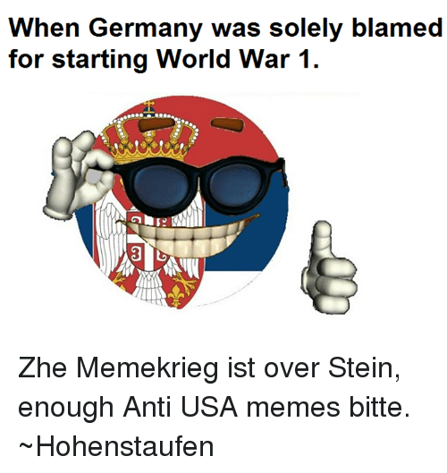 Usa Memes: When Germany was solely blamed Zhe Memekrieg ist over Stein, enough Anti USA memes bitte.   ~Hohenstaufen