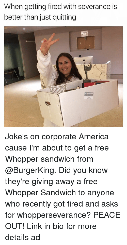 whopper: When getting fired with severance is  better than just quitting Joke's on corporate America cause I'm about to get a free Whopper sandwich from @BurgerKing. Did you know they're giving away a free Whopper Sandwich to anyone who recently got fired and asks for whopperseverance? PEACE OUT! Link in bio for more details ad