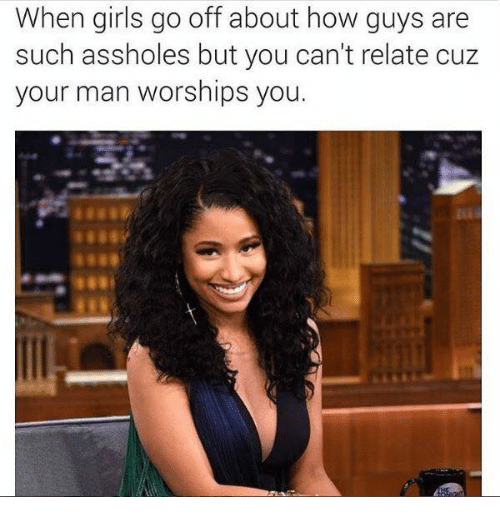 Girls, Relationships, and How: When girls go off about how guys are  such assholes but you can't relate cuz  your man worships you.