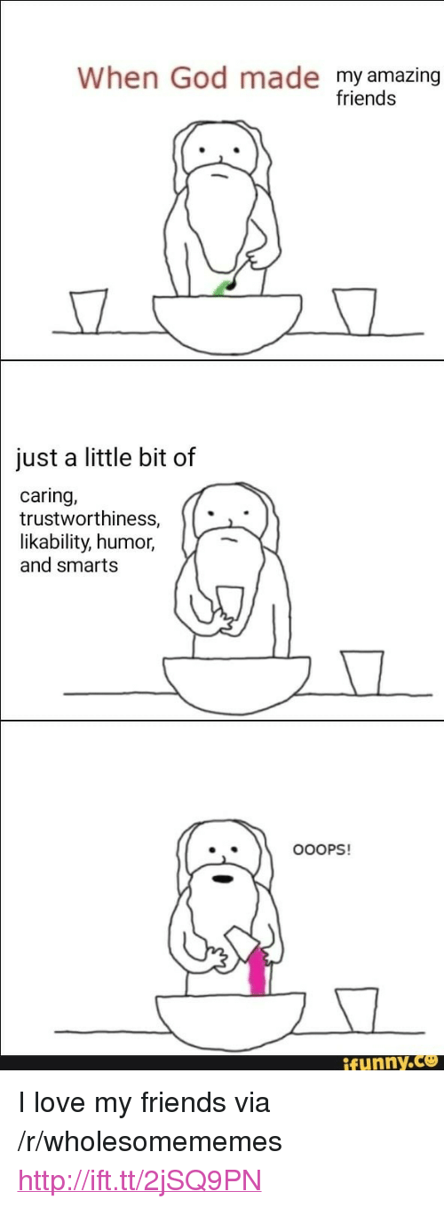 "Smarts: When God made my amazing  friends  just a little bit of  caring,  trustworthiness,  |likability,  humor,  and smarts  .  OOOPS!  funny.ce <p>I love my friends via /r/wholesomememes <a href=""http://ift.tt/2jSQ9PN"">http://ift.tt/2jSQ9PN</a></p>"