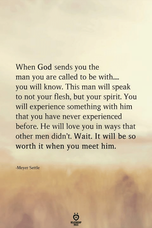 meyer: When God sends you the  man you are called to be with....  you will know. This man will speak  to not your flesh, but your spirit. You  will experience something with him  that you have never experienced  before. He will love you in ways that  other men didn't. Wait. It will be so  worth it when you meet him.  -Meyer Settle  ELATIONGHIP  OLES