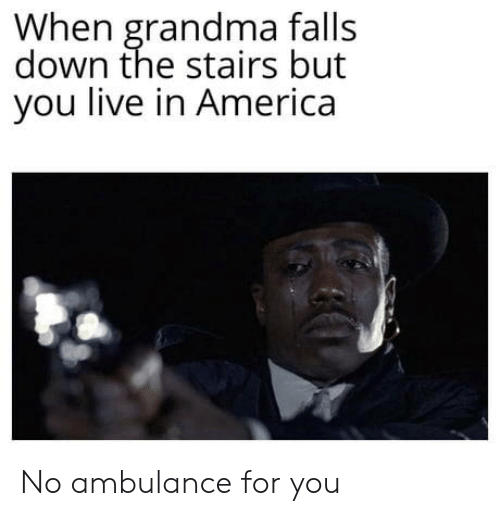 ambulance: When grandma falls  down the stairs but  you live in America No ambulance for you