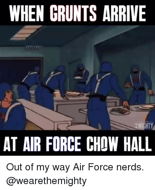 chow: WHEN GRUNTS ARRIVE  AT AIR FORCE CHOW HALL Out of my way Air Force nerds. @wearethemighty