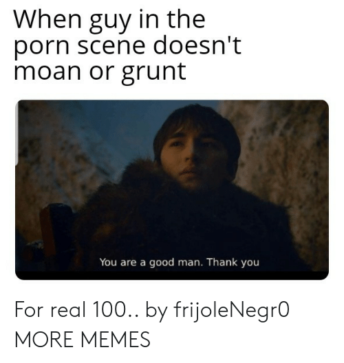 moan: When guy in the  porn scene doesn't  moan or grunt  You are a good man. Thank you For real 100.. by frijoleNegr0 MORE MEMES