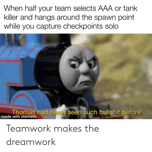 Bullshit, Never, and War Thunder: When half your team selects AAA or tank  killer and hangs around the spawn point  while you capture checkpoints solo  Thomas had never seen such bullshit before  made with mematic Teamwork makes the dreamwork