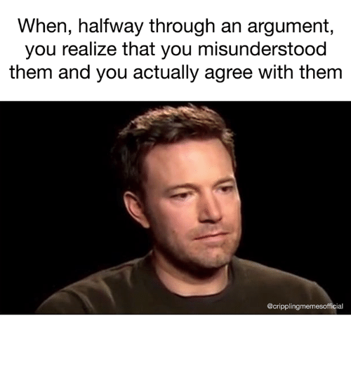 Argumenting: When, halfway through an argument  you realize that you misunderstood  them and you actually agree with thenm  @cripplingmemesofficial