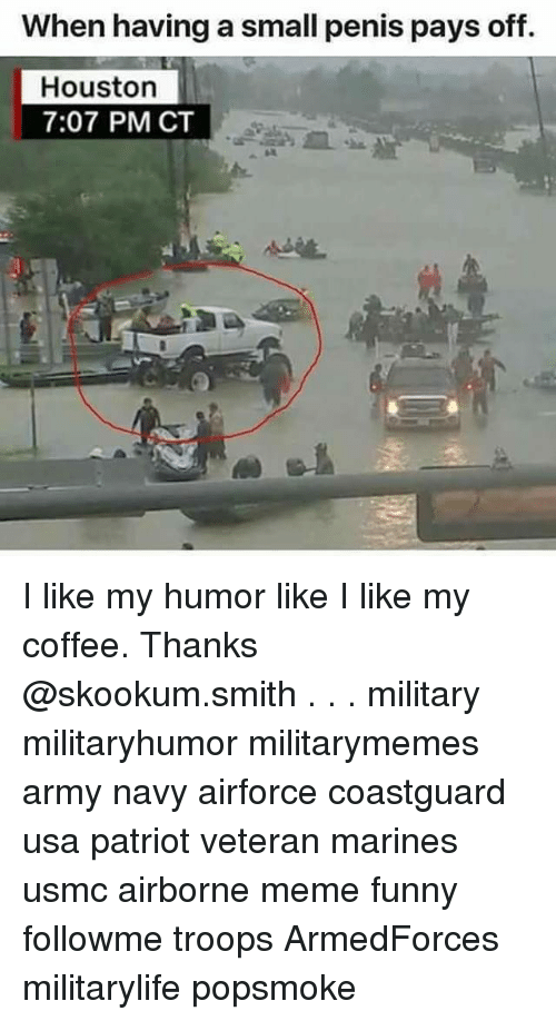 Funny, Meme, and Memes: When having a small penis pays off.  Houston  7:07 PM CT I like my humor like I like my coffee. Thanks @skookum.smith . . . military militaryhumor militarymemes army navy airforce coastguard usa patriot veteran marines usmc airborne meme funny followme troops ArmedForces militarylife popsmoke