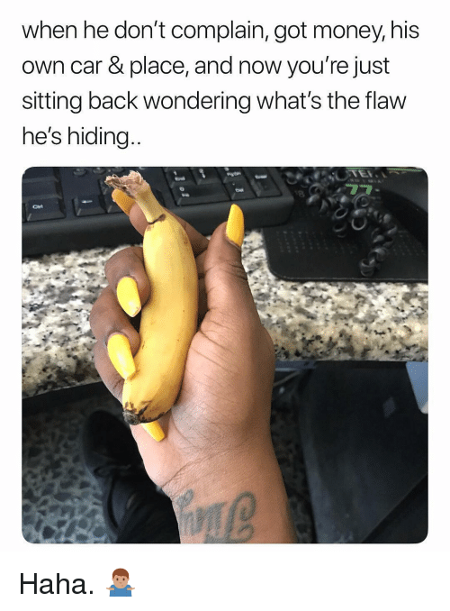Money, Dank Memes, and Back: when he don't complain, got money, his  own car & place, and now you're just  sitting back wondering what's the flaw  he's hiding  8 Haha. 🤷🏽♂️