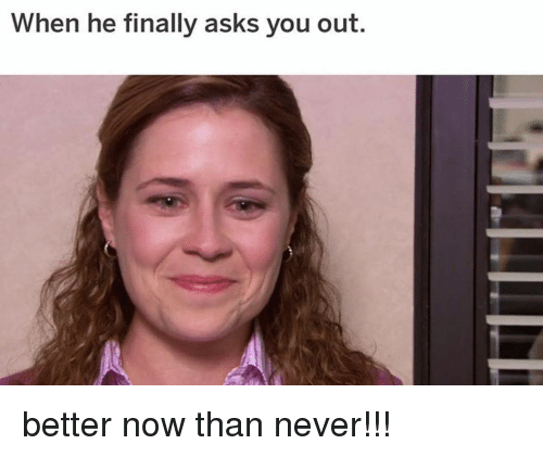 Memes, Never, and Asks: When he finally asks you out. better now than never!!!