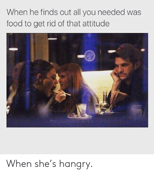 Food, Attitude, and She: When he finds out all you needed was  food to get rid of that attitude When she's hangry.